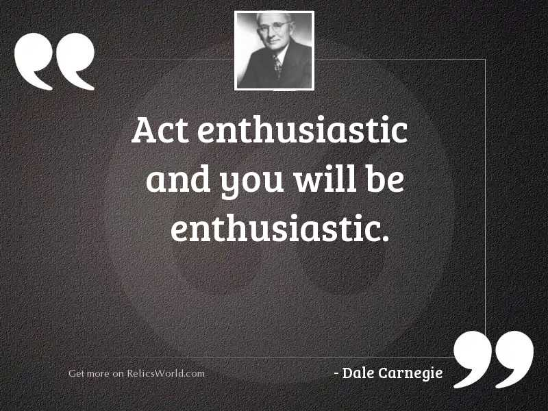 Act enthusiastic and you will