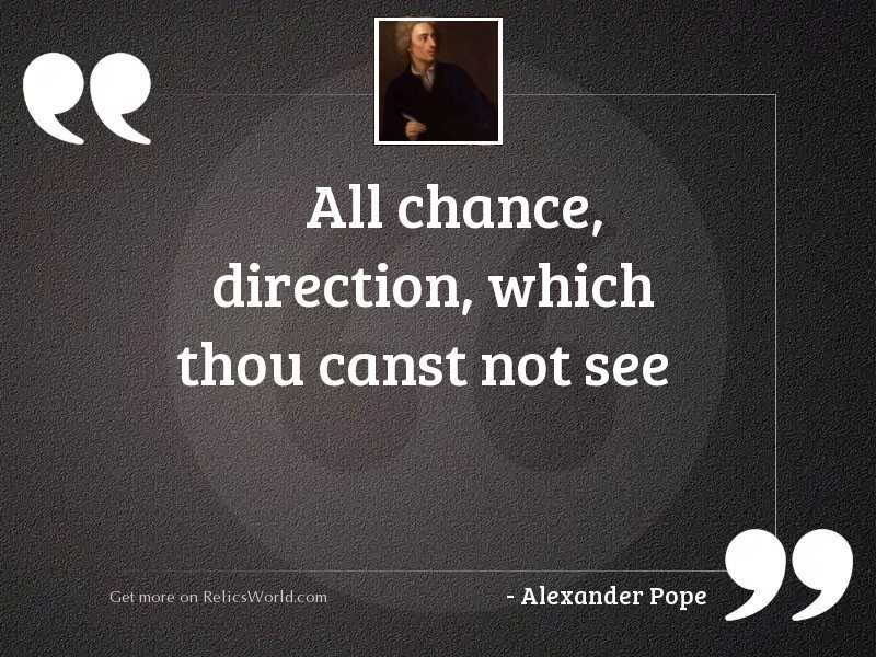 All chance, direction, which thou