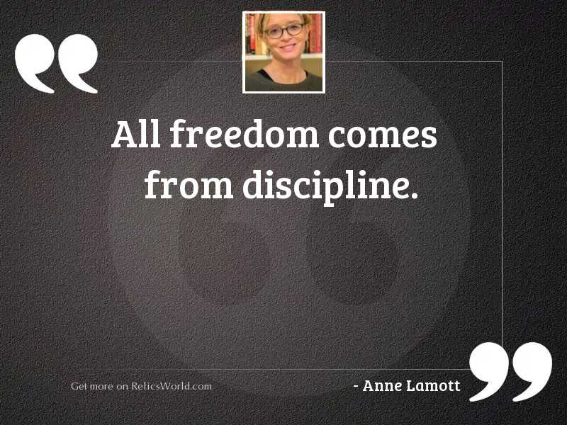 All freedom comes from discipline.