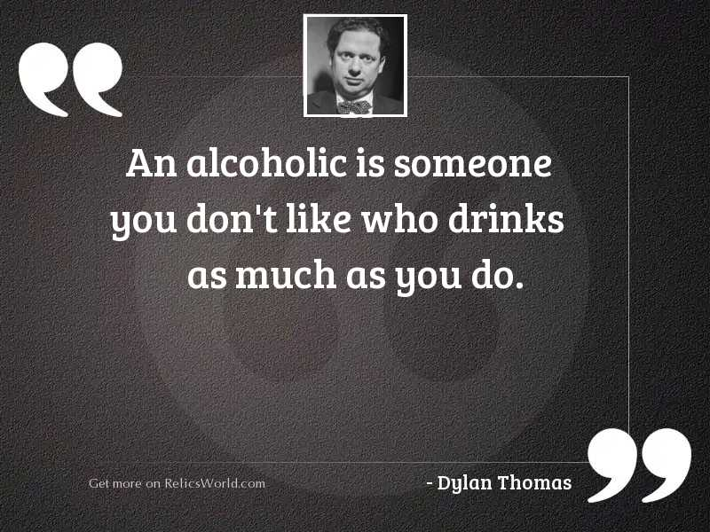 An alcoholic is someone you