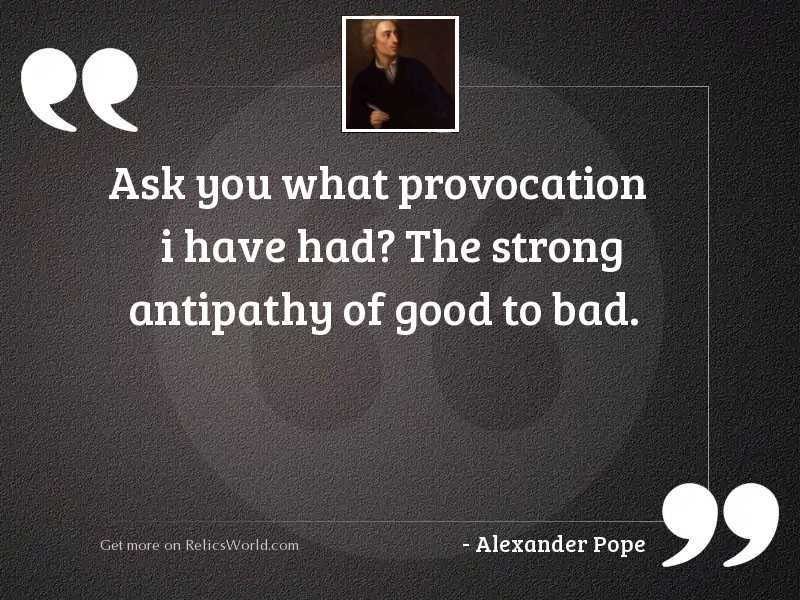 Ask you what provocation I