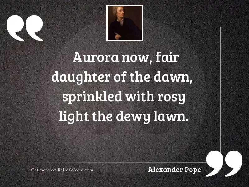 Aurora now, fair daughter of