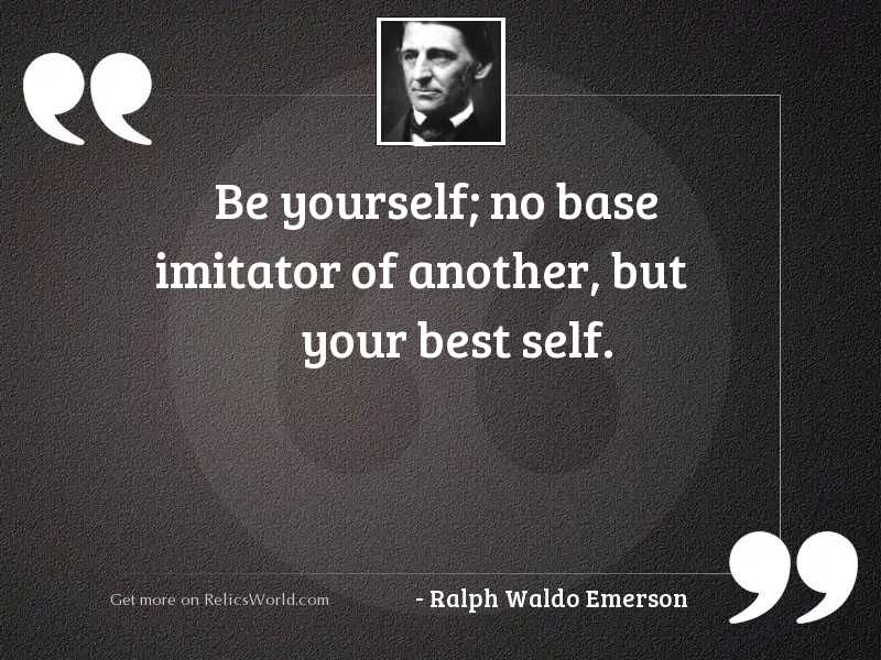 Be yourself; no base imitator...   Inspirational Quote by ...