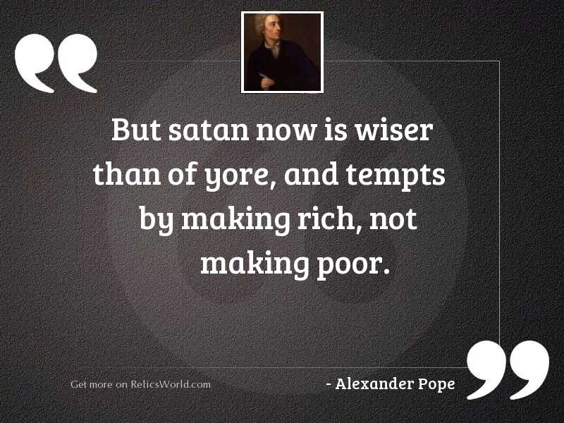 But Satan now is wiser
