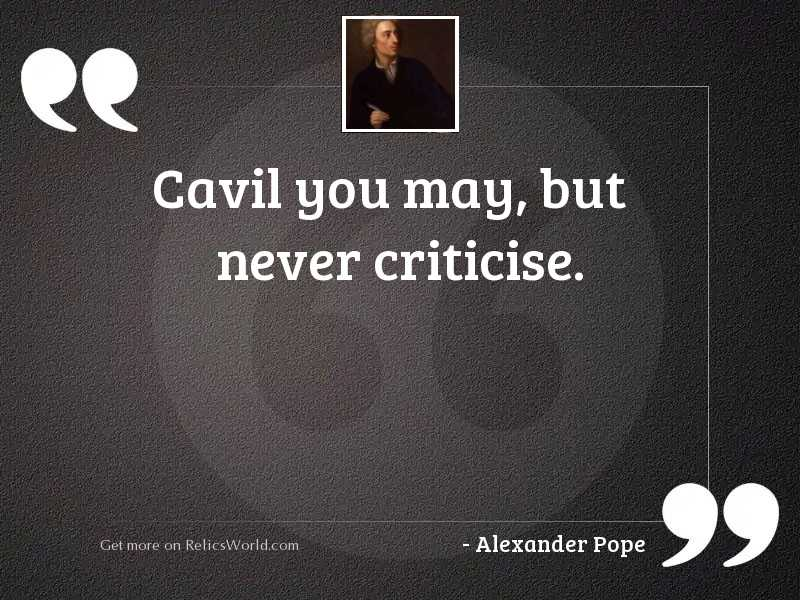 Cavil you may, but never