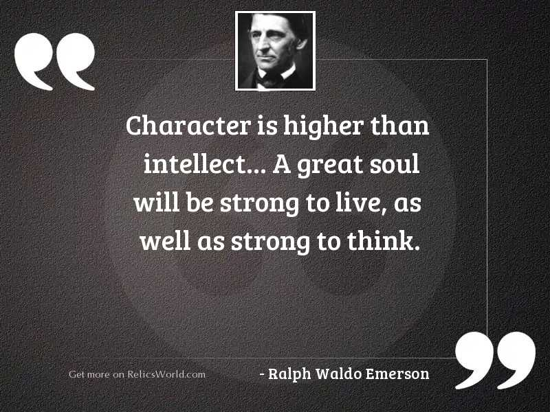 Character is higher than intellect...