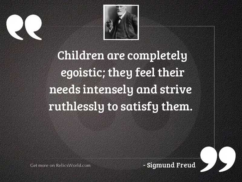Children are completely egoistic; they
