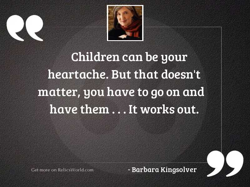 Children can be your heartache.