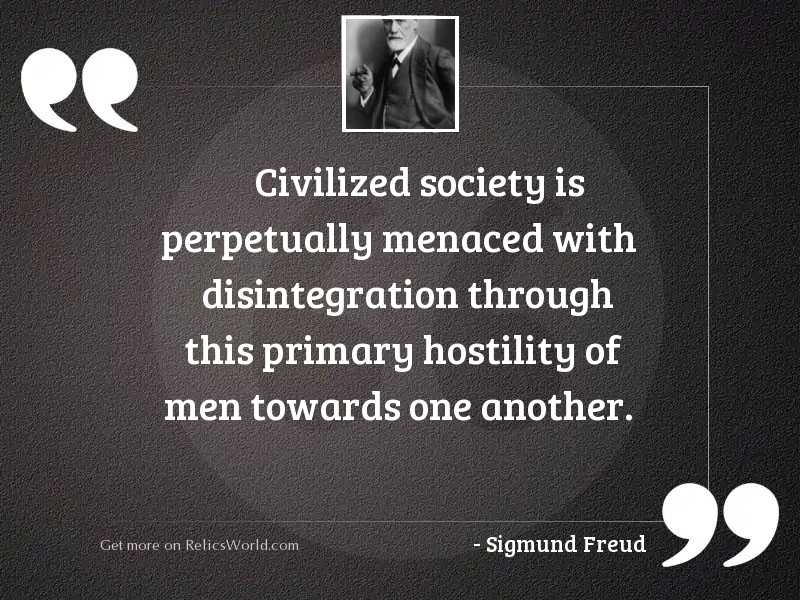 Civilized society is perpetually menaced