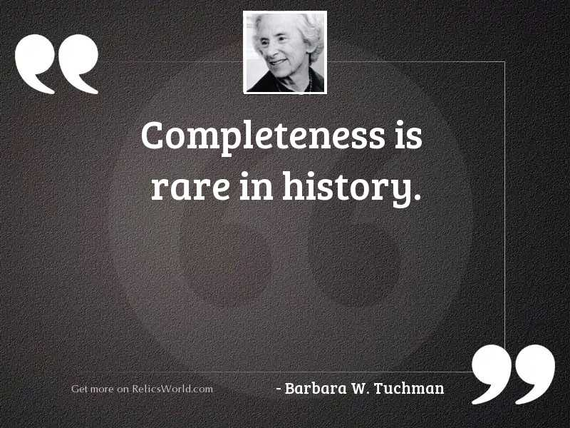 Completeness is rare in history