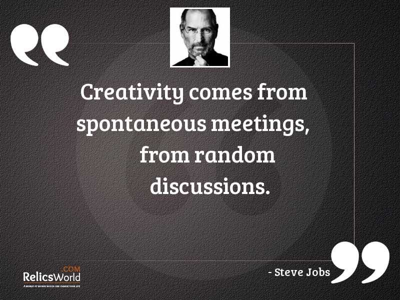 Creativity comes from spontaneous meetings... | Inspirational Quote by  Steve Jobs