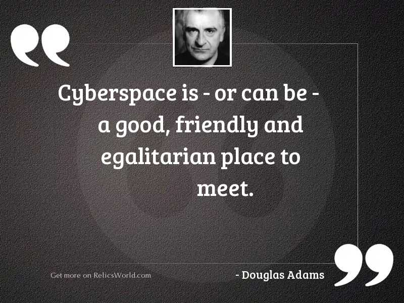 Cyberspace is   or can be
