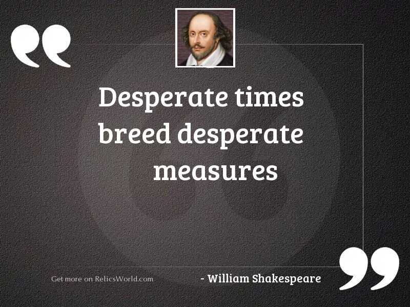 Desperate Times Breed Desperate Measures Inspirational Quote By William Shakespeare The israeli military offensive almost a year ago further exacerbated the already desperate situation. desperate times breed desperate