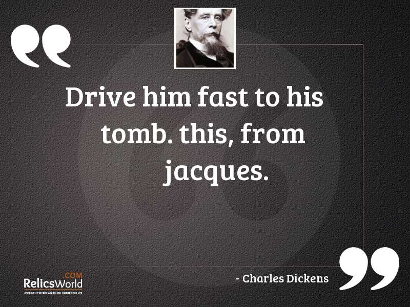 Drive him fast to his