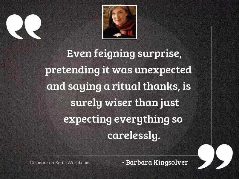 Even feigning surprise, pretending it