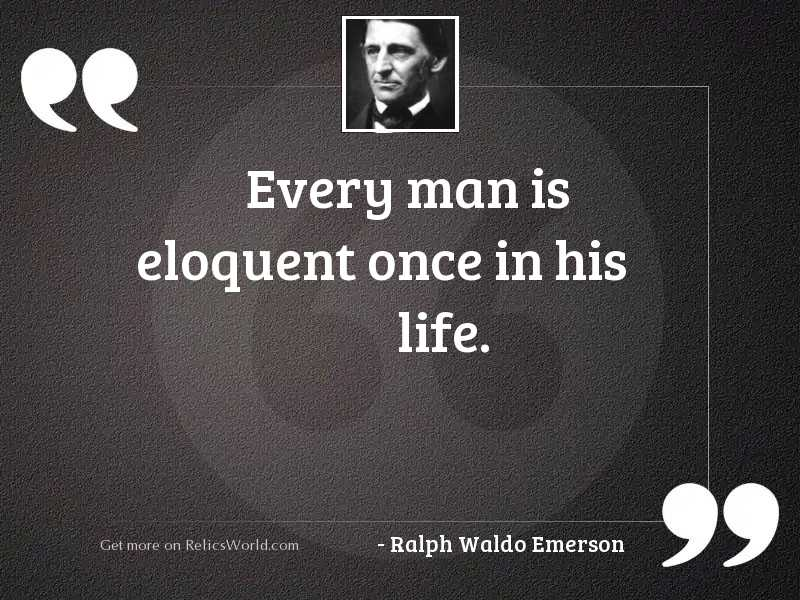 Every man is eloquent once
