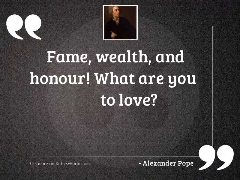 Fame, wealth, and honour! what