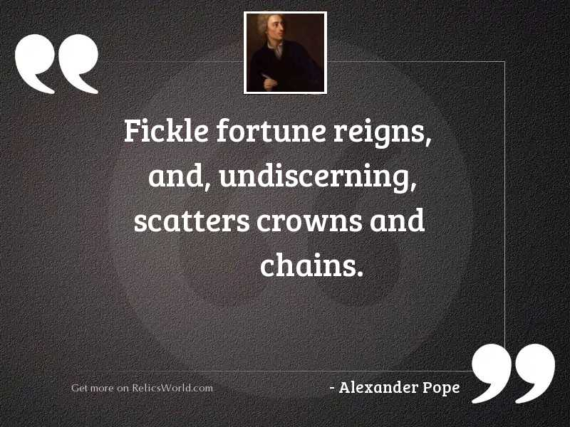 Fickle Fortune reigns, and, undiscerning,