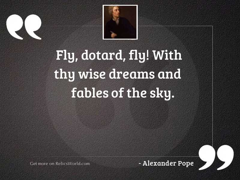 Fly, dotard, fly! With thy