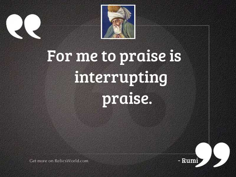 For me to praise is