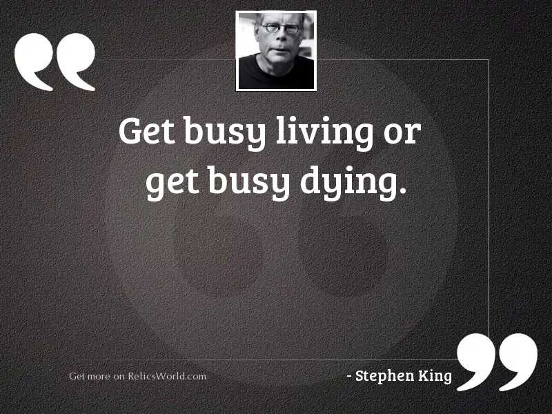 Get busy living or get