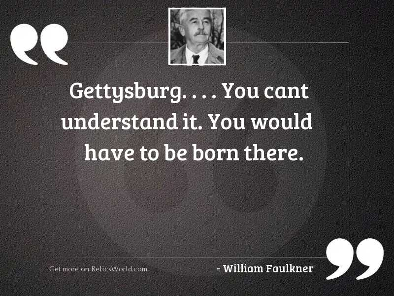 Gettysburg. . . . You cant understand it.
