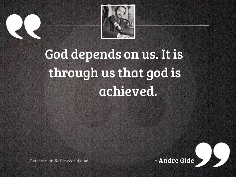 God depends on us. It