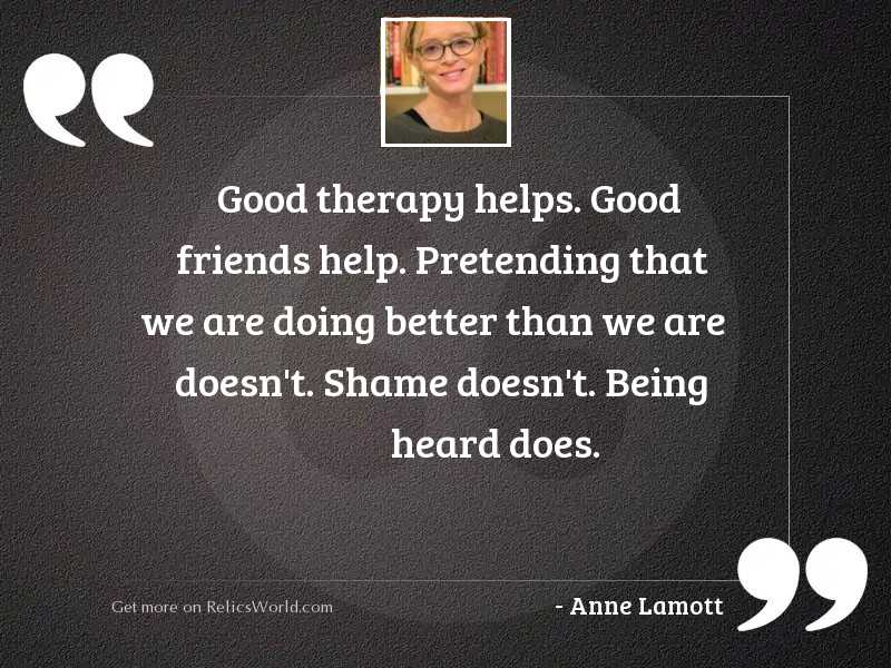 Good therapy helps. Good friends