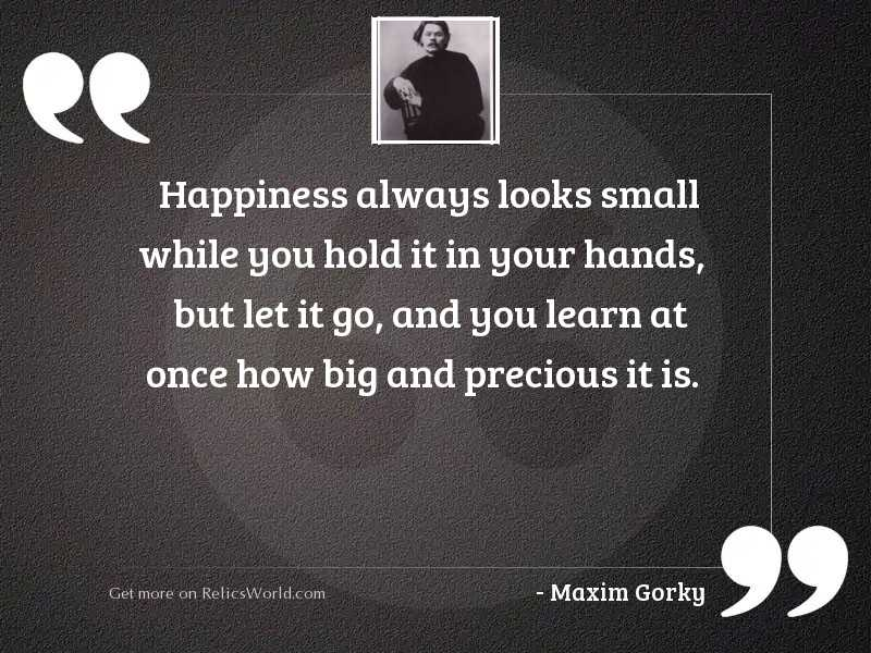 Happiness always looks small while