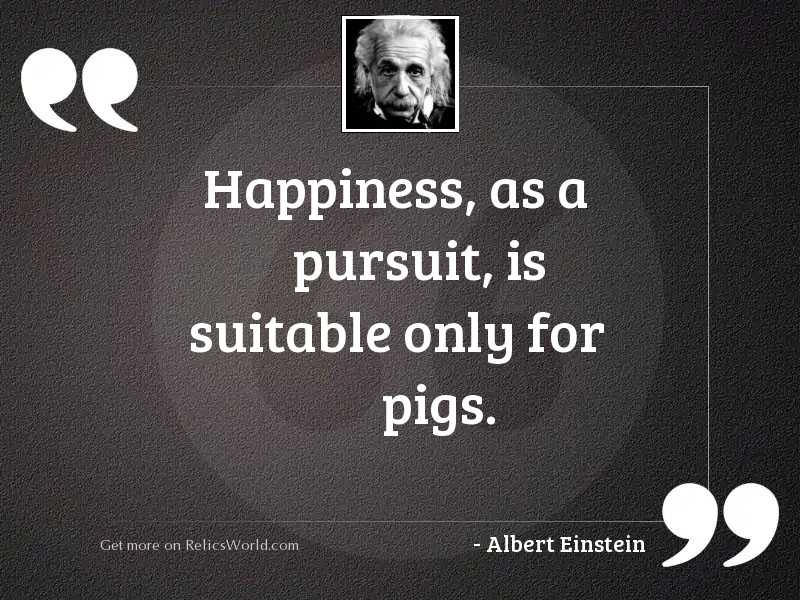 Happiness, as a pursuit, is