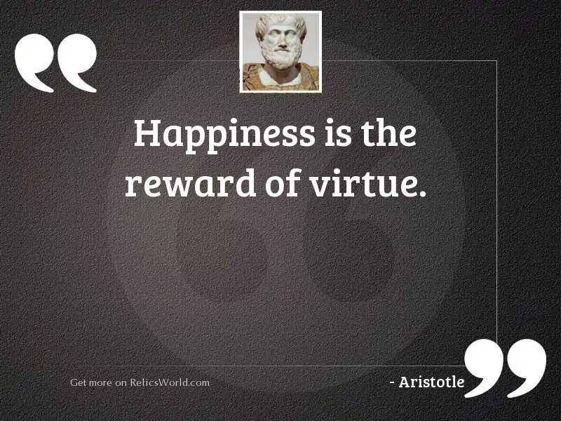 Happiness is the reward of