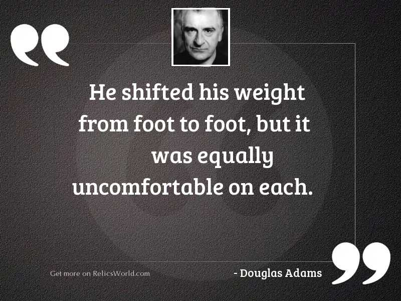 He shifted his weight from