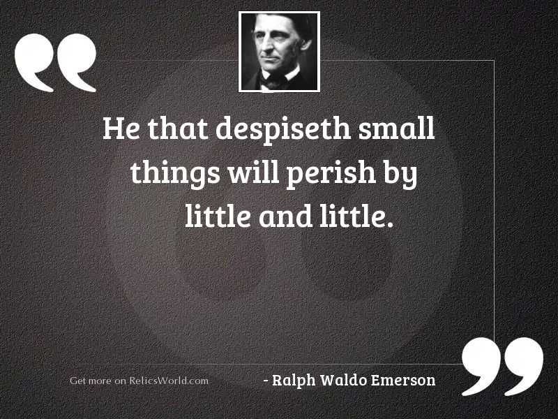 He that despiseth small things