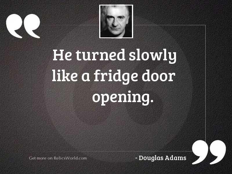 He turned slowly like a