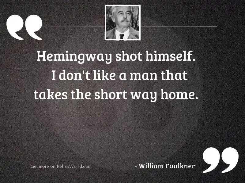 Hemingway shot himself. I don'
