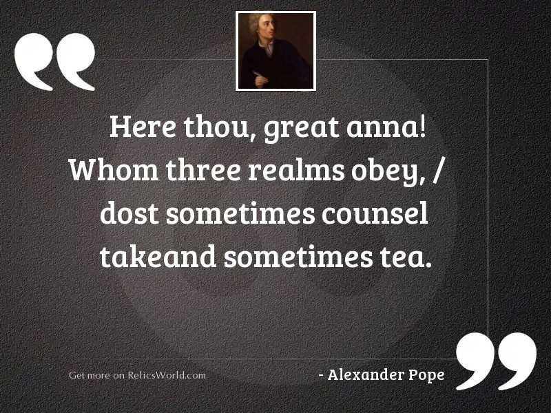 Here thou, great Anna! Whom