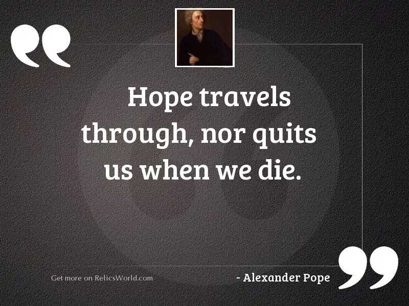 Hope travels through, nor quits