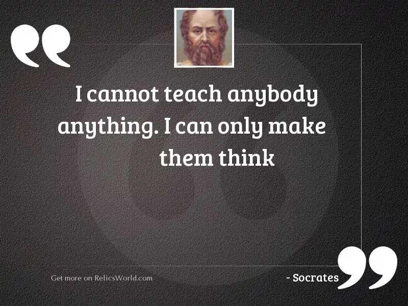I cannot teach anybody anything.