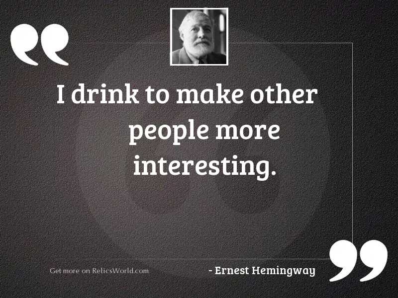 I drink to make other