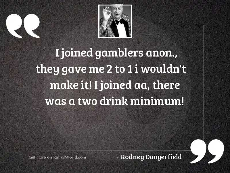 I joined gamblers anon., they