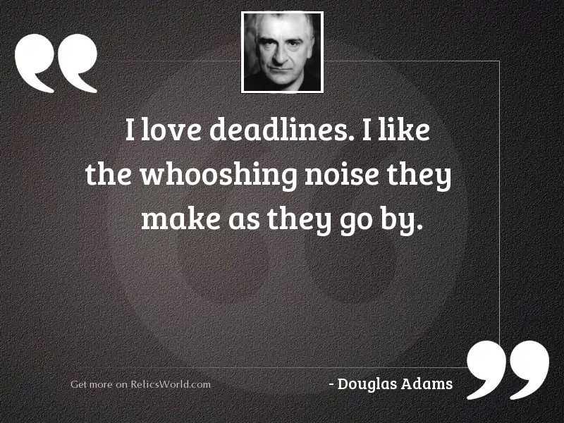 I love deadlines I like