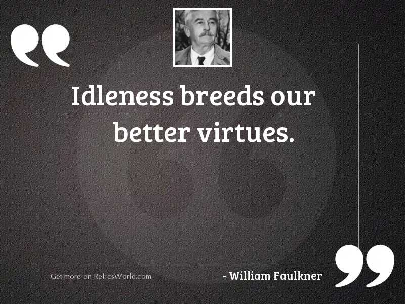 Idleness breeds our better virtues.