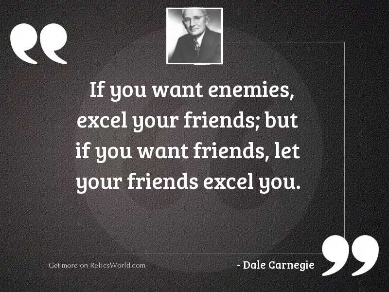 If you want enemies, excel