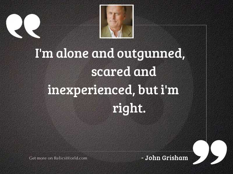 I'm alone and outgunned,