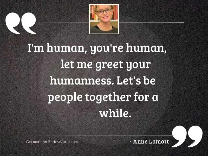 I'm human, you're