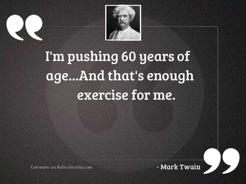 I'm pushing 60 years