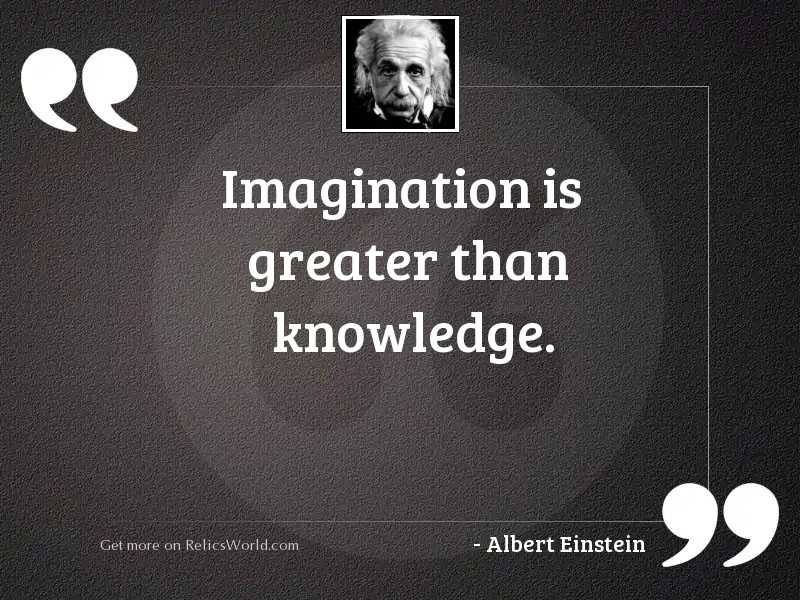 Imagination is greater than knowledge.