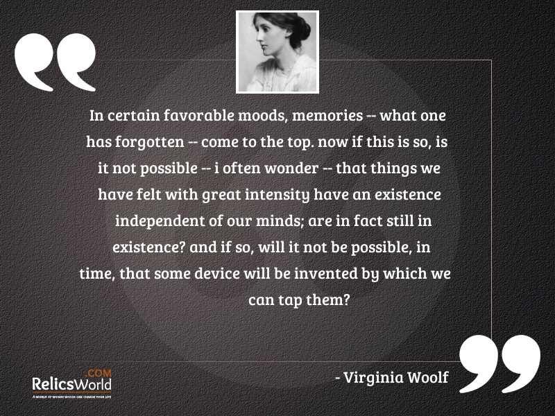 In certain favorable moods memories