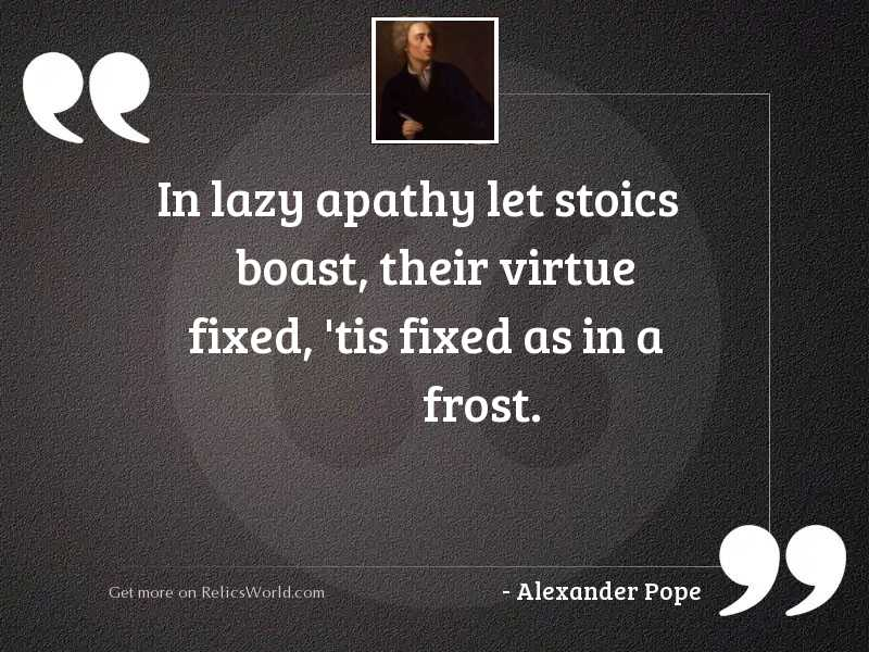 In lazy apathy let stoics