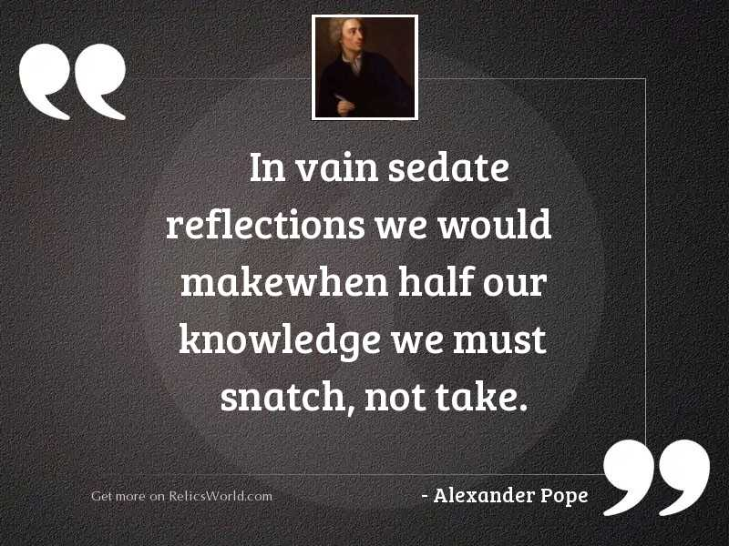 In vain sedate reflections we